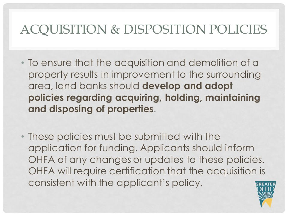 ACQUISITION & DISPOSITION POLICIES To ensure that the acquisition and demolition of a property results in improvement to the surrounding area, land banks should develop and adopt policies regarding acquiring, holding, maintaining and disposing of properties.