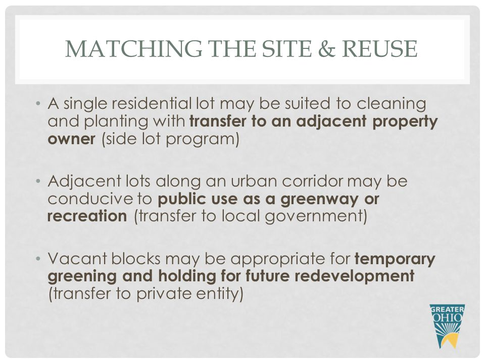 MATCHING THE SITE & REUSE A single residential lot may be suited to cleaning and planting with transfer to an adjacent property owner (side lot program) Adjacent lots along an urban corridor may be conducive to public use as a greenway or recreation (transfer to local government) Vacant blocks may be appropriate for temporary greening and holding for future redevelopment (transfer to private entity)
