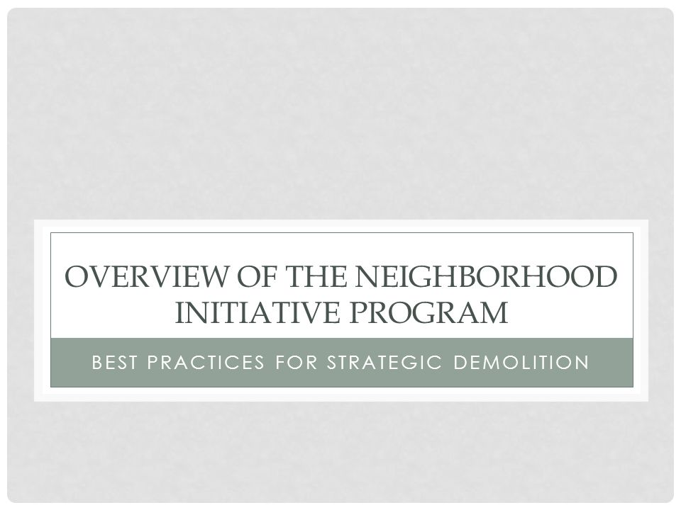 OVERVIEW OF THE NEIGHBORHOOD INITIATIVE PROGRAM BEST PRACTICES FOR STRATEGIC DEMOLITION
