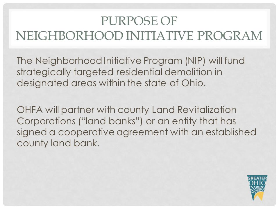 PURPOSE OF NEIGHBORHOOD INITIATIVE PROGRAM The Neighborhood Initiative Program (NIP) will fund strategically targeted residential demolition in designated areas within the state of Ohio.
