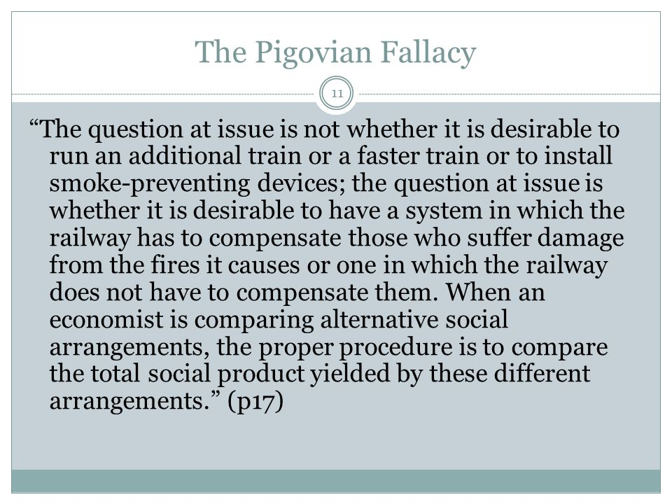 The Pigovian Fallacy 11 The question at issue is not whether it is desirable to run an additional train or a faster train or to install smoke-preventing devices; the question at issue is whether it is desirable to have a system in which the railway has to compensate those who suffer damage from the fires it causes or one in which the railway does not have to compensate them.