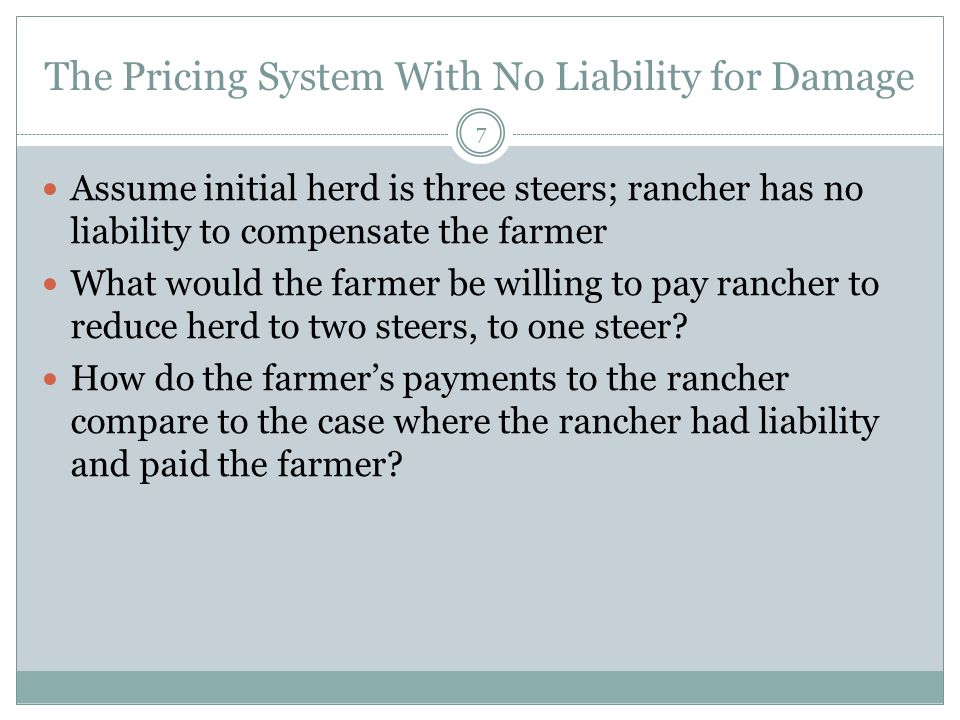 The Pricing System With No Liability for Damage 7 Assume initial herd is three steers; rancher has no liability to compensate the farmer What would the farmer be willing to pay rancher to reduce herd to two steers, to one steer.