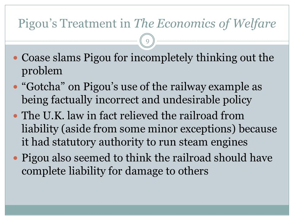 Pigou's Treatment in The Economics of Welfare 9 Coase slams Pigou for incompletely thinking out the problem Gotcha on Pigou's use of the railway example as being factually incorrect and undesirable policy The U.K.
