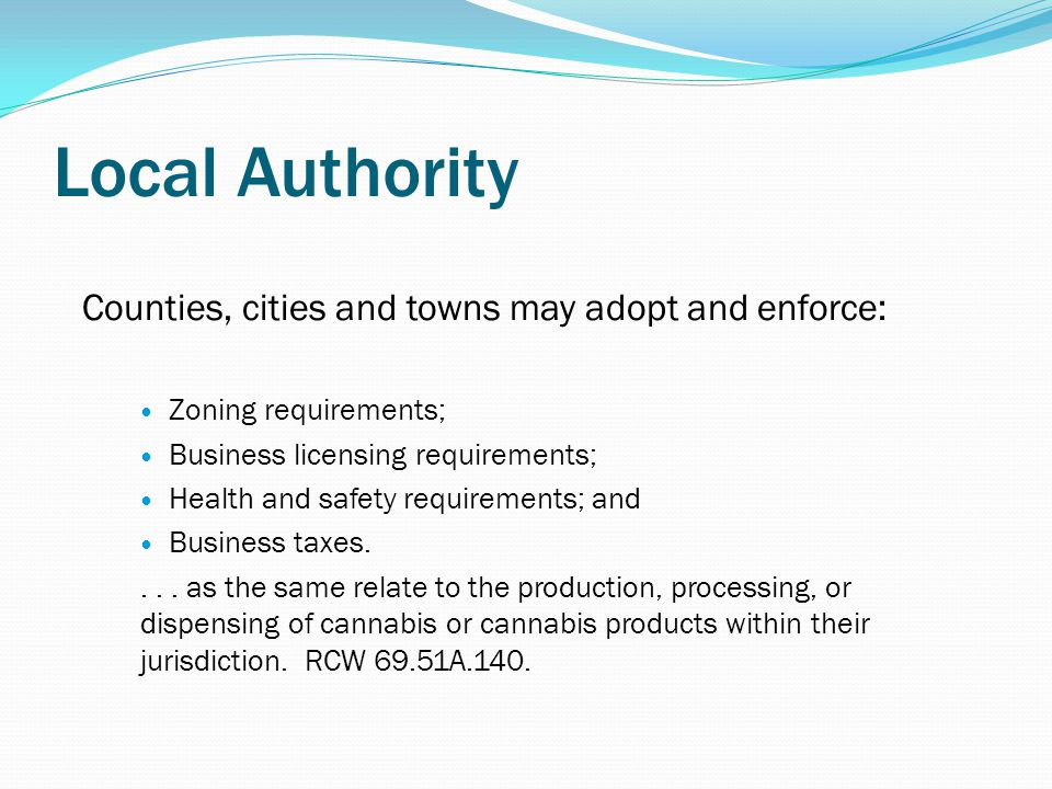 Local Authority Counties, cities and towns may adopt and enforce: Zoning requirements; Business licensing requirements; Health and safety requirements; and Business taxes....