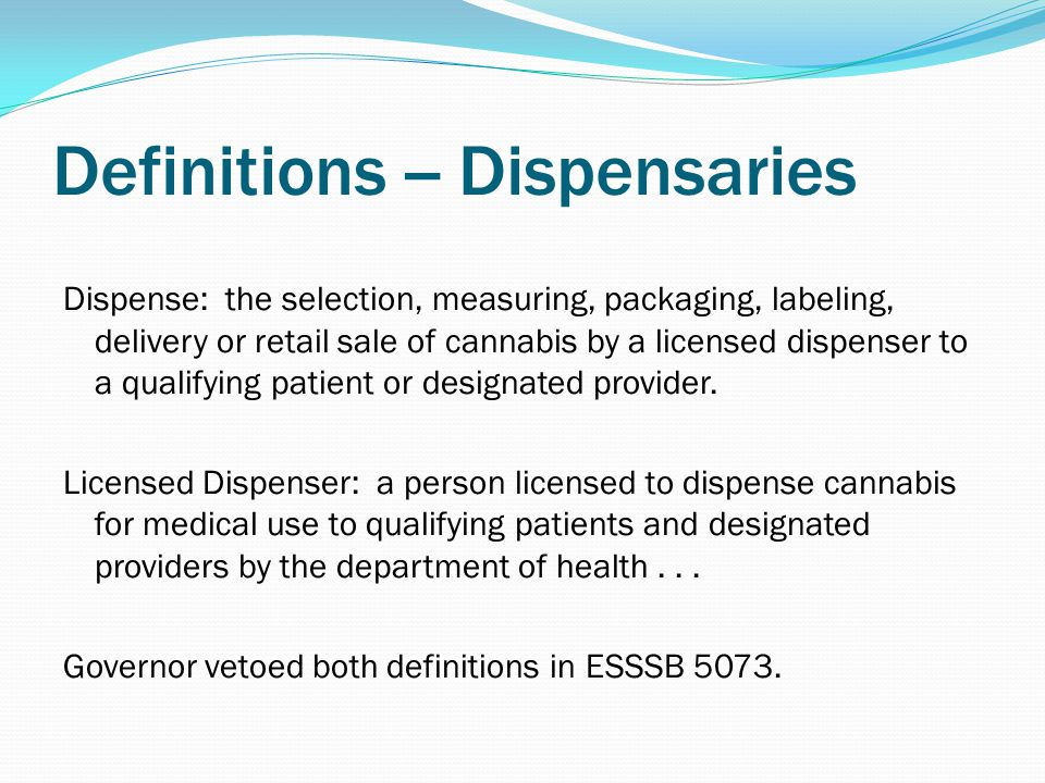 Definitions -- Dispensaries Dispense: the selection, measuring, packaging, labeling, delivery or retail sale of cannabis by a licensed dispenser to a qualifying patient or designated provider.