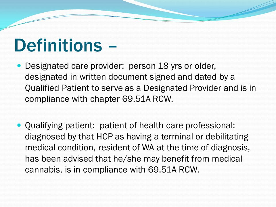 Definitions – Designated care provider: person 18 yrs or older, designated in written document signed and dated by a Qualified Patient to serve as a Designated Provider and is in compliance with chapter 69.51A RCW.