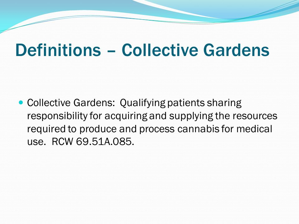 Definitions – Collective Gardens Collective Gardens: Qualifying patients sharing responsibility for acquiring and supplying the resources required to produce and process cannabis for medical use.