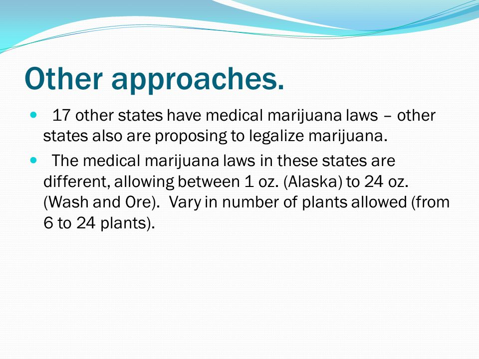 Other approaches. 17 other states have medical marijuana laws – other states also are proposing to legalize marijuana. The medical marijuana laws in t