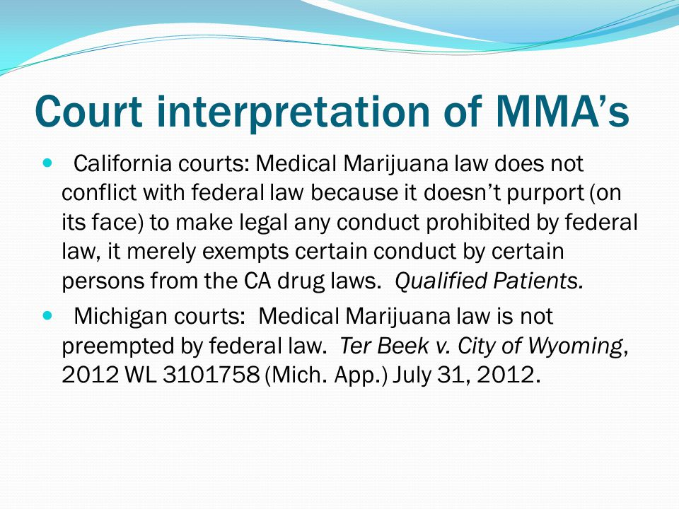 Court interpretation of MMA's California courts: Medical Marijuana law does not conflict with federal law because it doesn't purport (on its face) to make legal any conduct prohibited by federal law, it merely exempts certain conduct by certain persons from the CA drug laws.