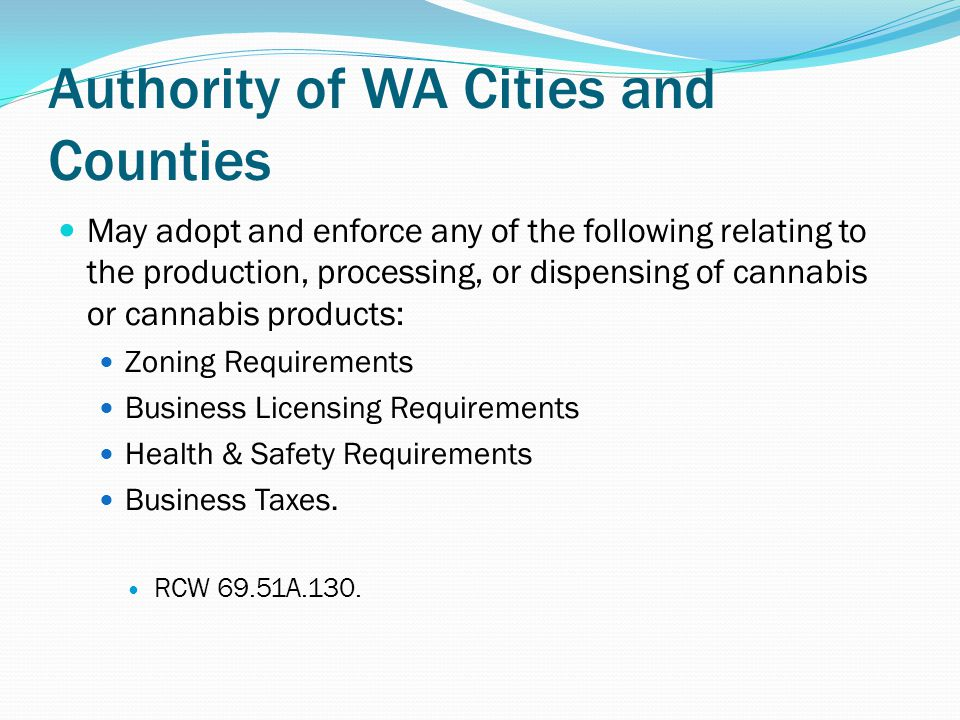 Authority of WA Cities and Counties May adopt and enforce any of the following relating to the production, processing, or dispensing of cannabis or cannabis products: Zoning Requirements Business Licensing Requirements Health & Safety Requirements Business Taxes.