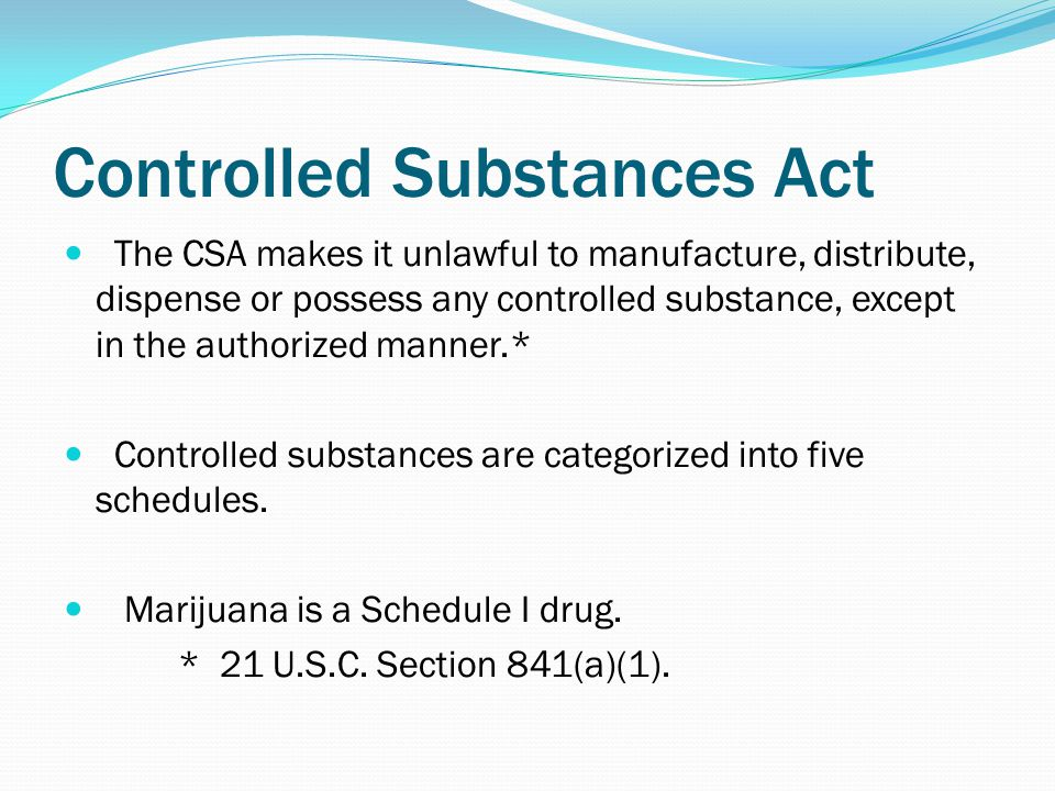 Controlled Substances Act The CSA makes it unlawful to manufacture, distribute, dispense or possess any controlled substance, except in the authorized manner.* Controlled substances are categorized into five schedules.