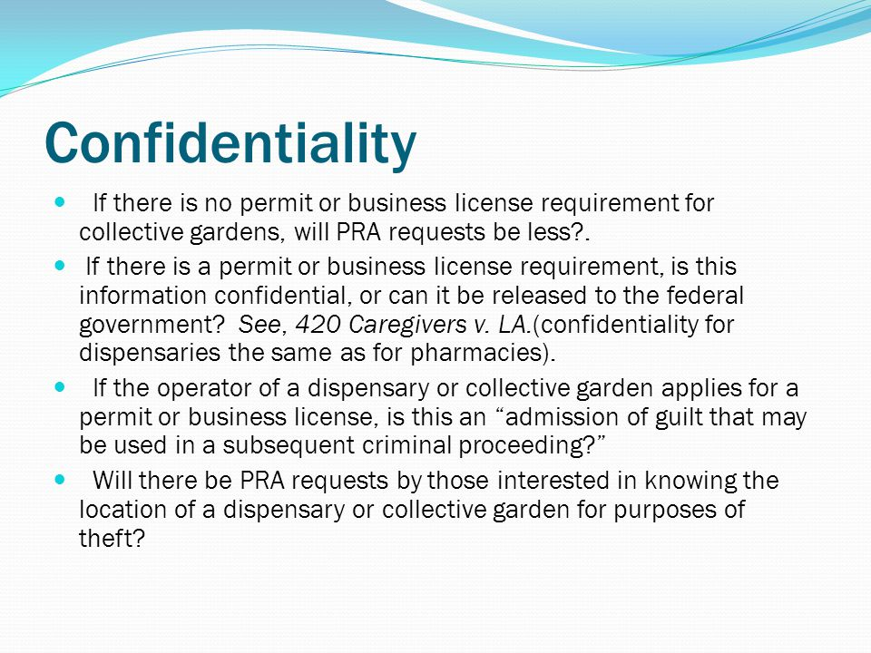 Confidentiality If there is no permit or business license requirement for collective gardens, will PRA requests be less .