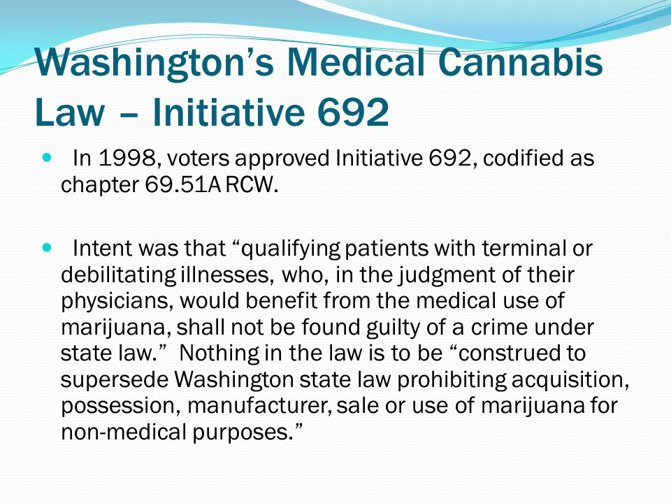 Washington's Medical Cannabis Law – Initiative 692 In 1998, voters approved Initiative 692, codified as chapter 69.51A RCW.
