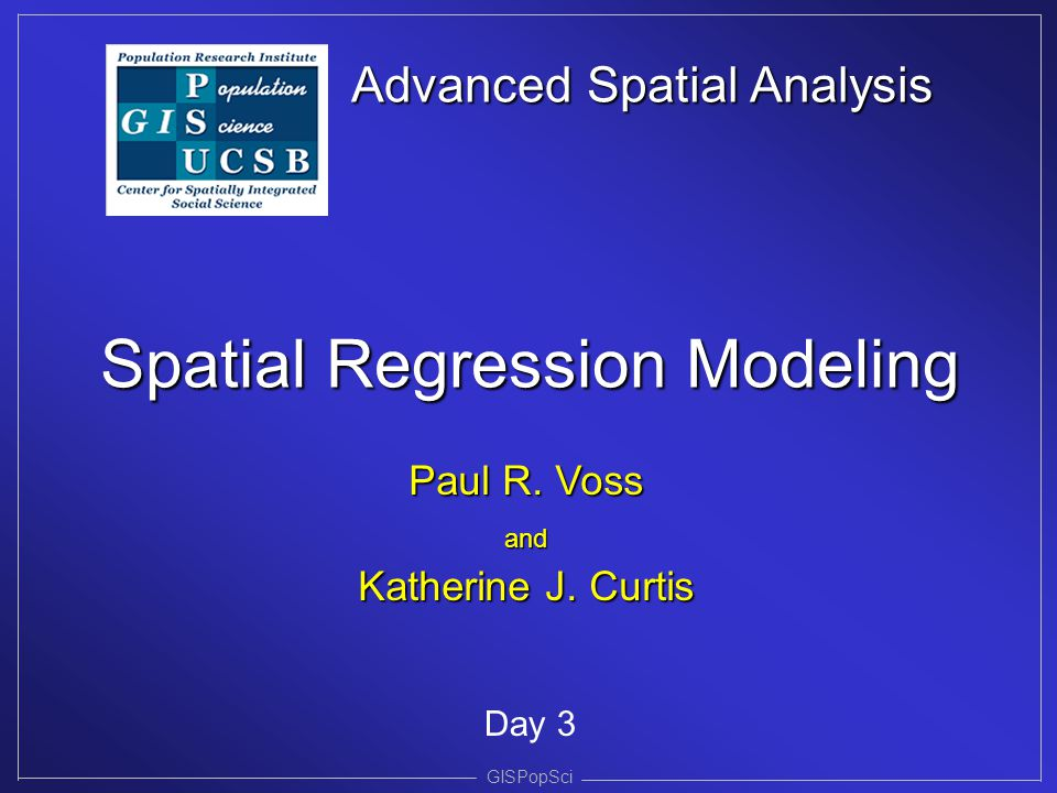 Advanced Spatial Analysis Spatial Regression Modeling GISPopSci Day 3 Paul R. Voss and Katherine J. Curtis