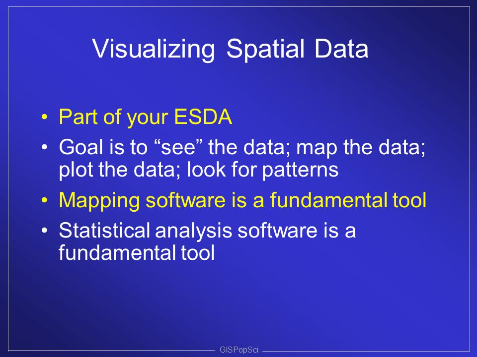 """GISPopSci Visualizing Spatial Data Part of your ESDA Goal is to """"see"""" the data; map the data; plot the data; look for patterns Mapping software is a f"""