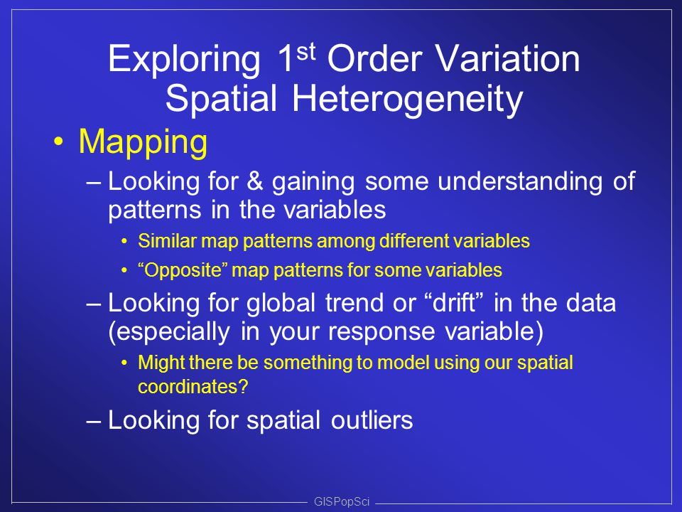 Exploring 1 st Order Variation Spatial Heterogeneity Mapping –Looking for & gaining some understanding of patterns in the variables Similar map patter
