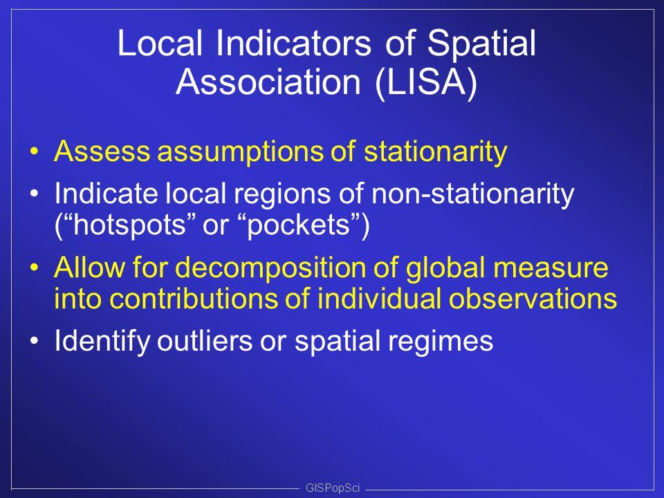 "GISPopSci Local Indicators of Spatial Association (LISA) Assess assumptions of stationarity Indicate local regions of non-stationarity (""hotspots"" or"