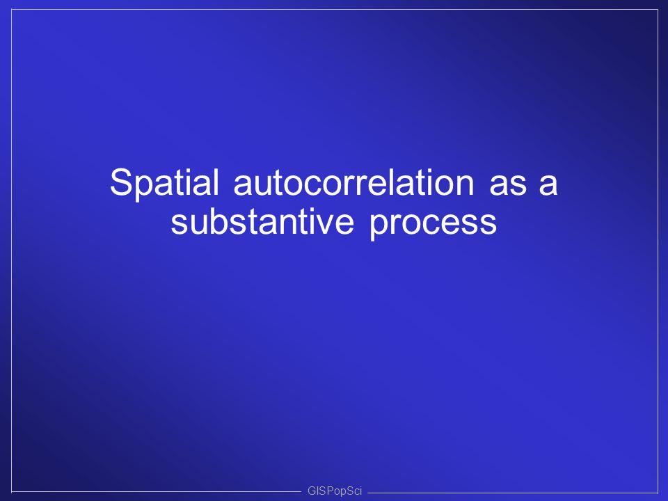 GISPopSci Spatial autocorrelation as a substantive process