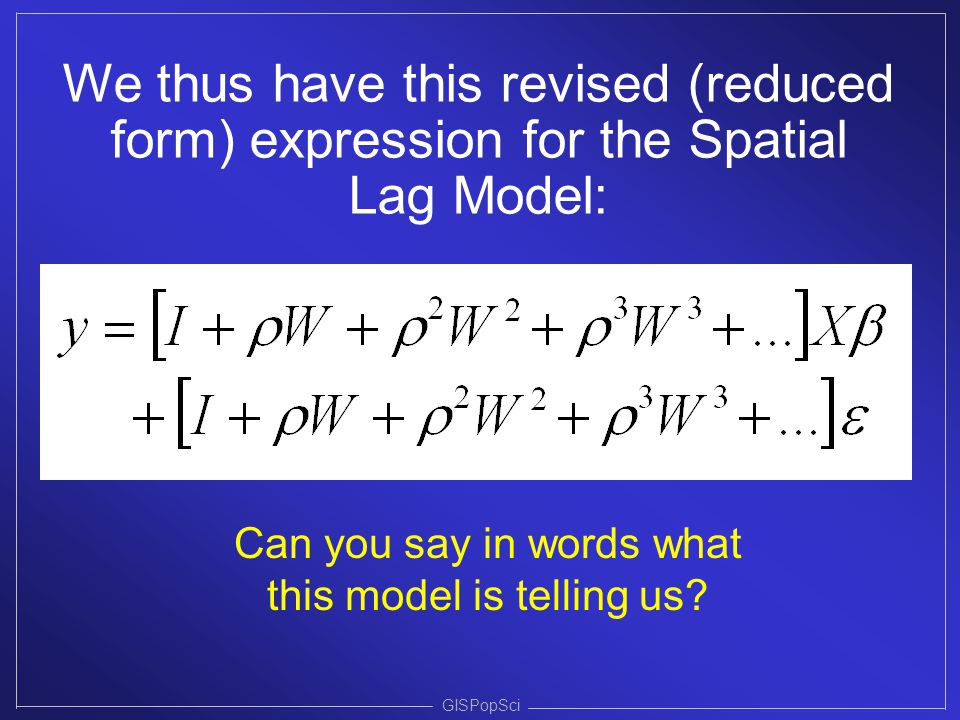 GISPopSci We thus have this revised (reduced form) expression for the Spatial Lag Model: Can you say in words what this model is telling us?