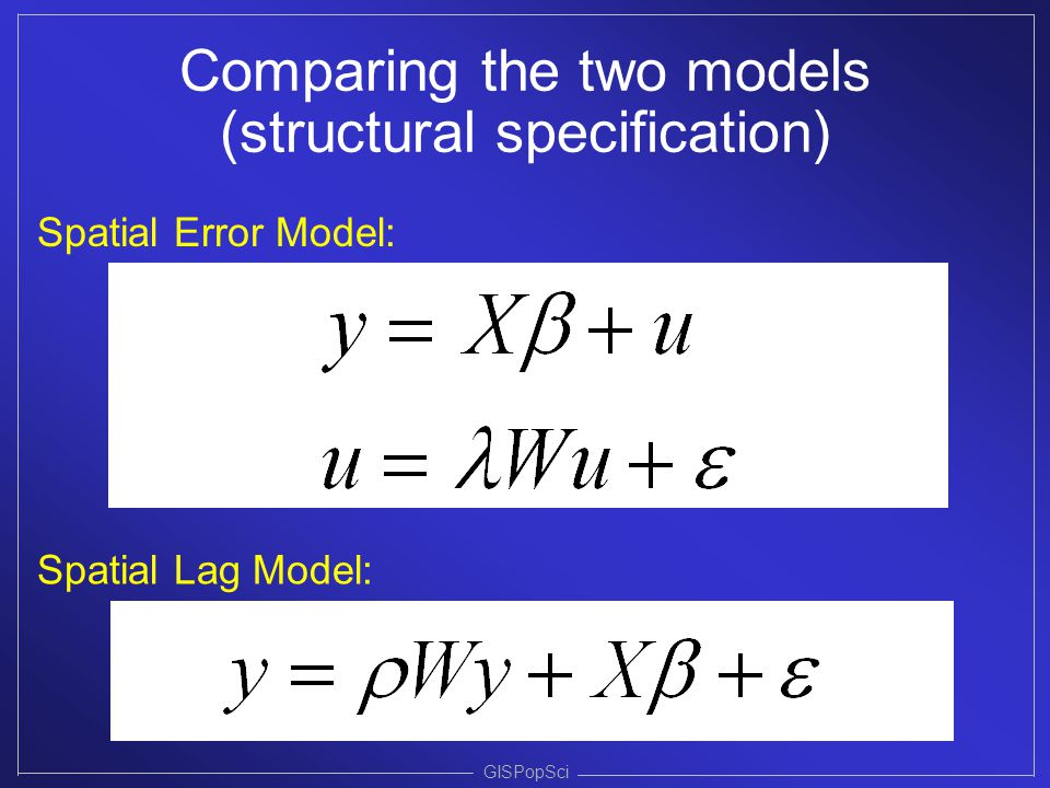 GISPopSci Comparing the two models (structural specification) Spatial Lag Model: Spatial Error Model: