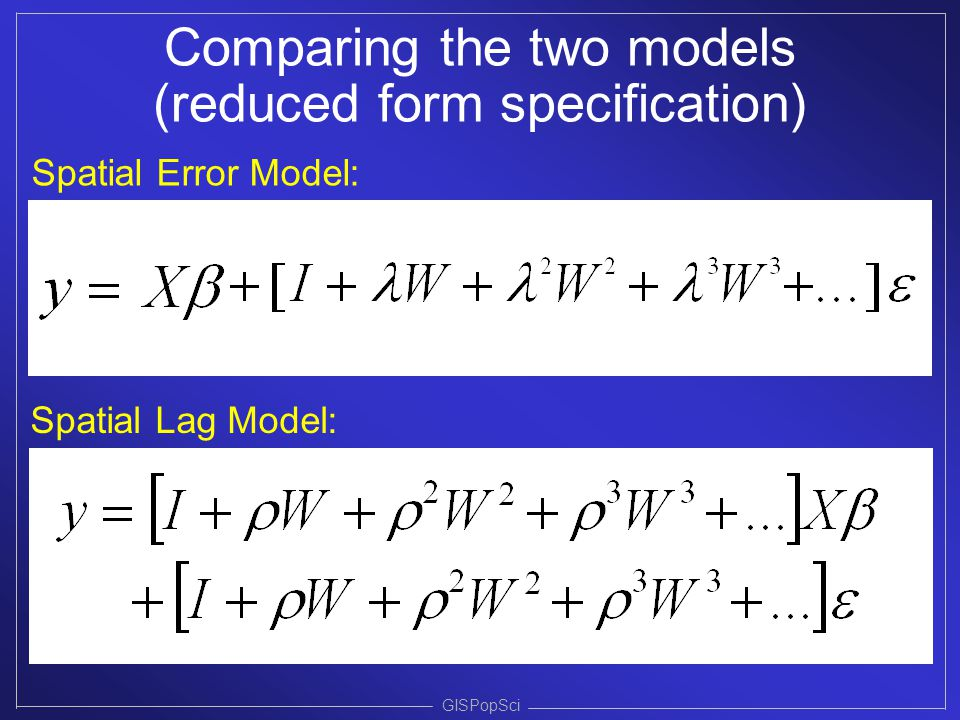 GISPopSci Comparing the two models (reduced form specification) Spatial Error Model: Spatial Lag Model: