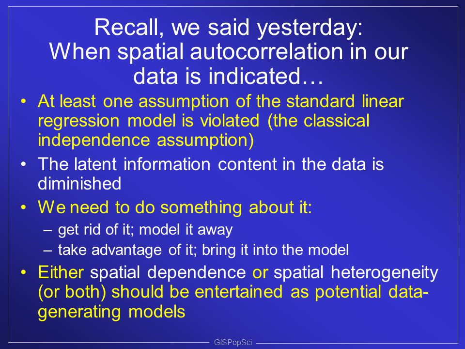 GISPopSci Recall, we said yesterday: When spatial autocorrelation in our data is indicated… At least one assumption of the standard linear regression