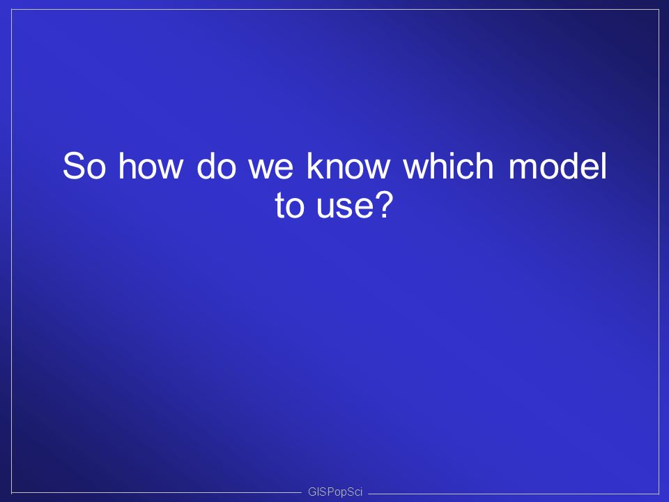 GISPopSci So how do we know which model to use?