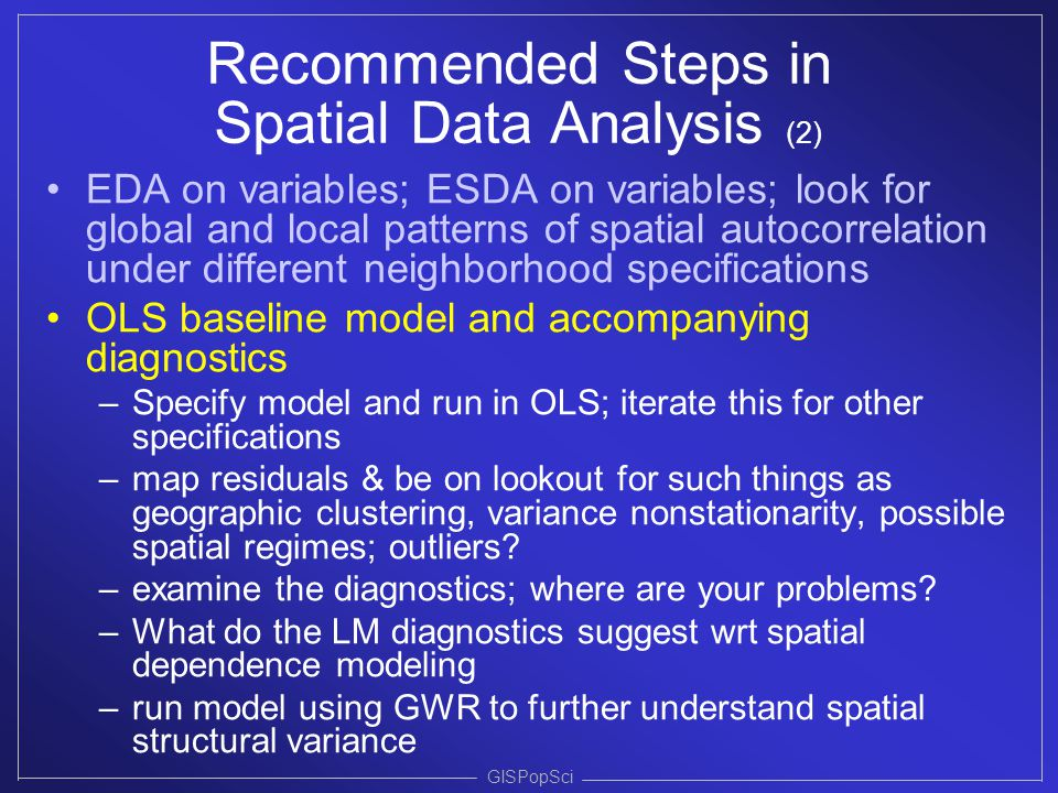 GISPopSci Recommended Steps in Spatial Data Analysis (2) EDA on variables; ESDA on variables; look for global and local patterns of spatial autocorrel