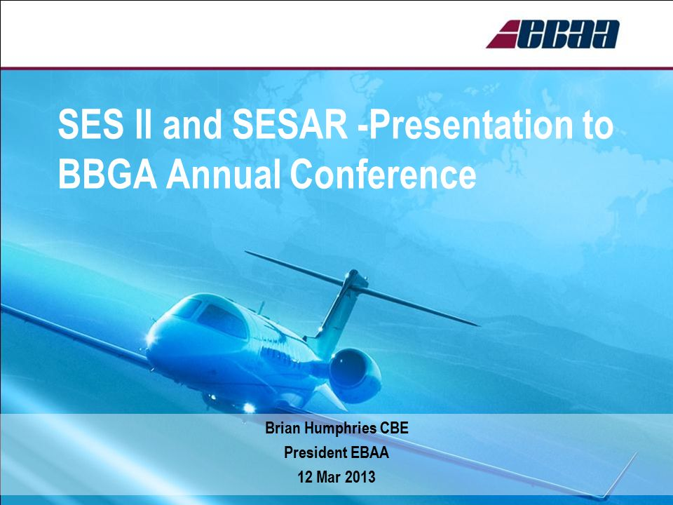 SES ll and SESAR -Presentation to BBGA Annual Conference Brian Humphries CBE President EBAA 12 Mar 2013