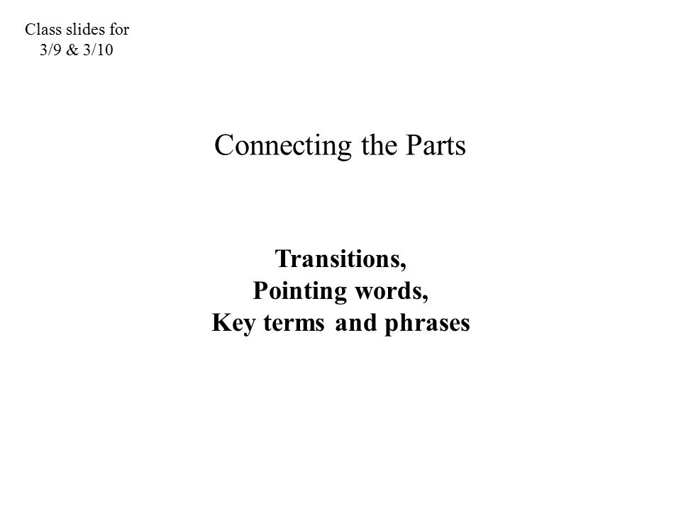 Class slides for 3/9 & 3/10 Connecting the Parts Transitions, Pointing words, Key terms and phrases