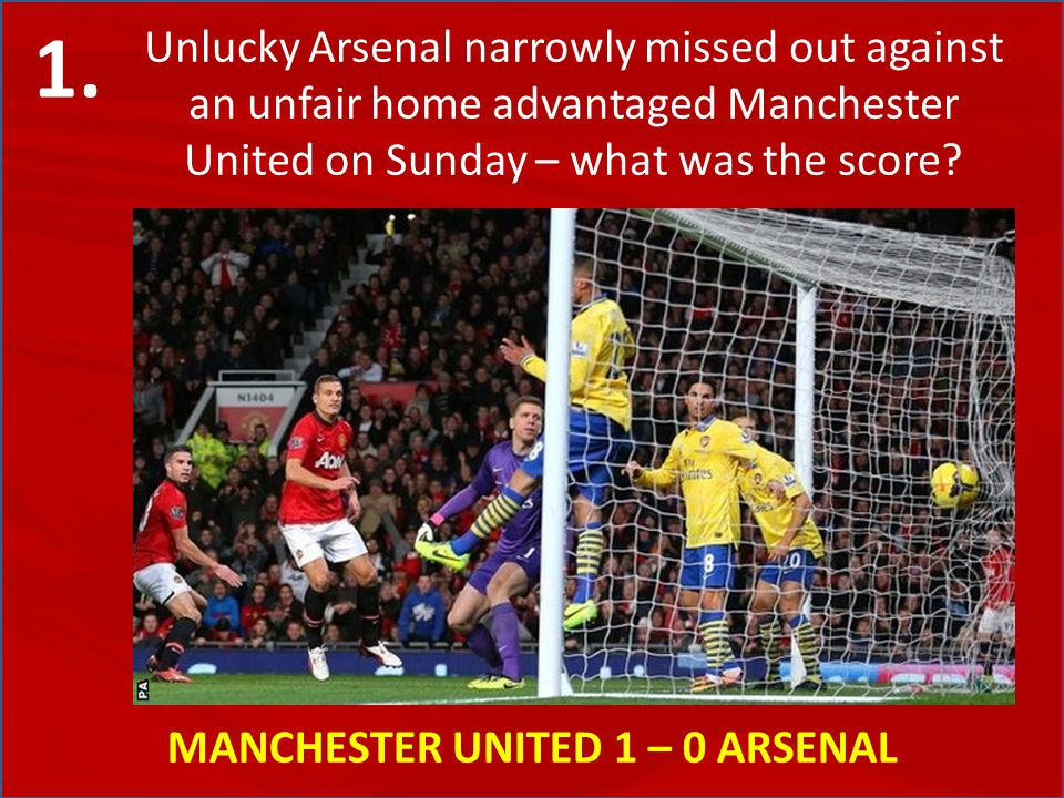 Unlucky Arsenal narrowly missed out against an unfair home advantaged Manchester United on Sunday – what was the score? MANCHESTER UNITED 1 – 0 ARSENA