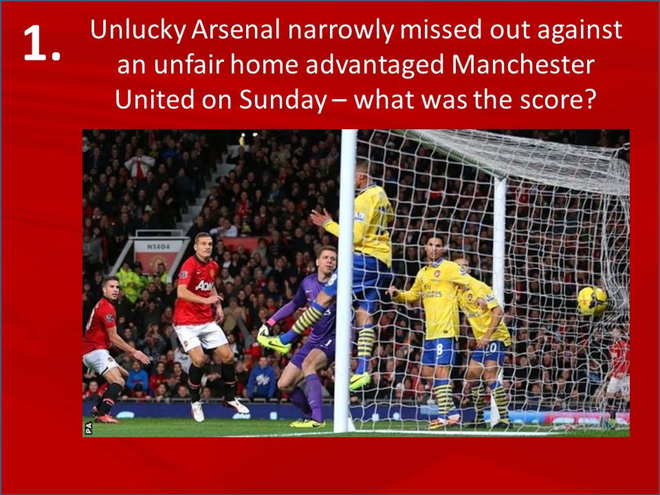 Unlucky Arsenal narrowly missed out against an unfair home advantaged Manchester United on Sunday – what was the score.