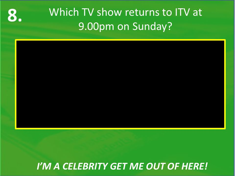 8. Which TV show returns to ITV at 9.00pm on Sunday I'M A CELEBRITY GET ME OUT OF HERE!