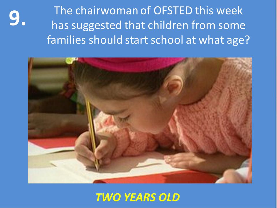 9. The chairwoman of OFSTED this week has suggested that children from some families should start school at what age? TWO YEARS OLD