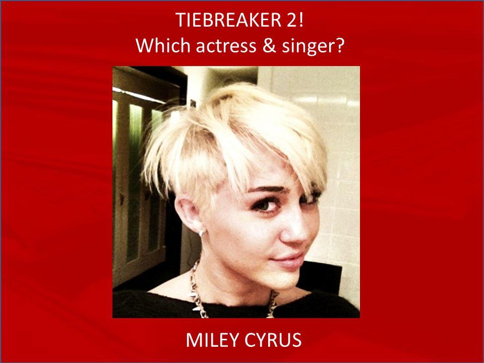 TIEBREAKER 2! Which actress & singer MILEY CYRUS