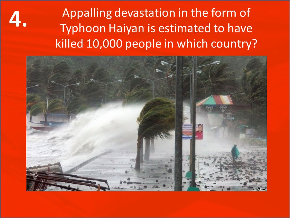 Appalling devastation in the form of Typhoon Haiyan is estimated to have killed 10,000 people in which country? 4.