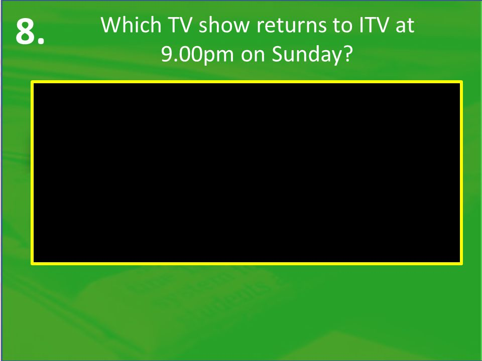 8. Which TV show returns to ITV at 9.00pm on Sunday