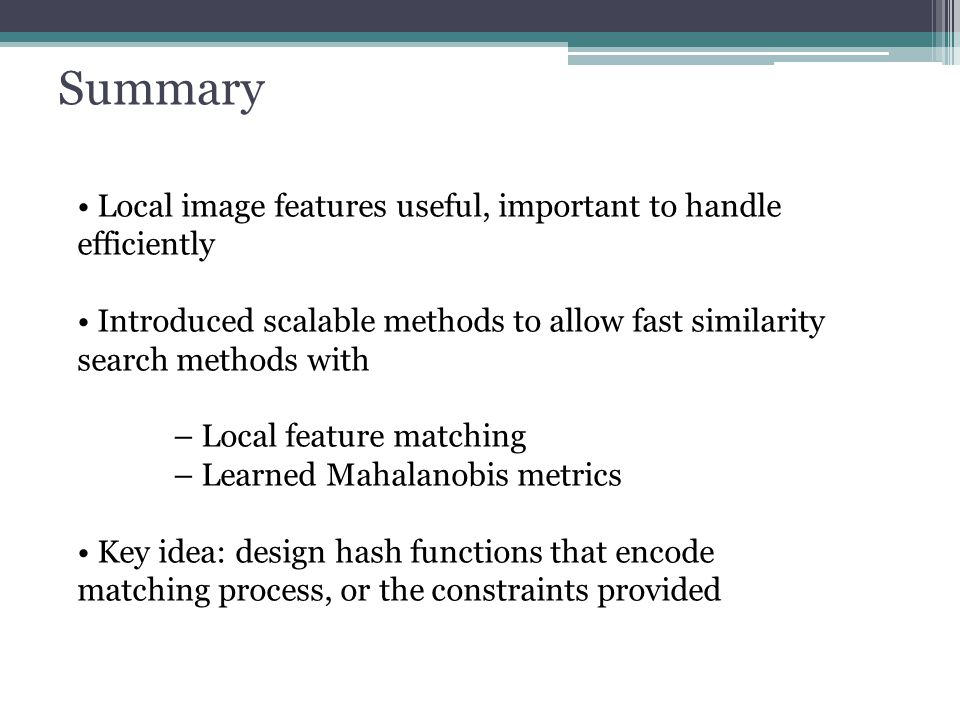 Local image features useful, important to handle efficiently Introduced scalable methods to allow fast similarity search methods with – Local feature