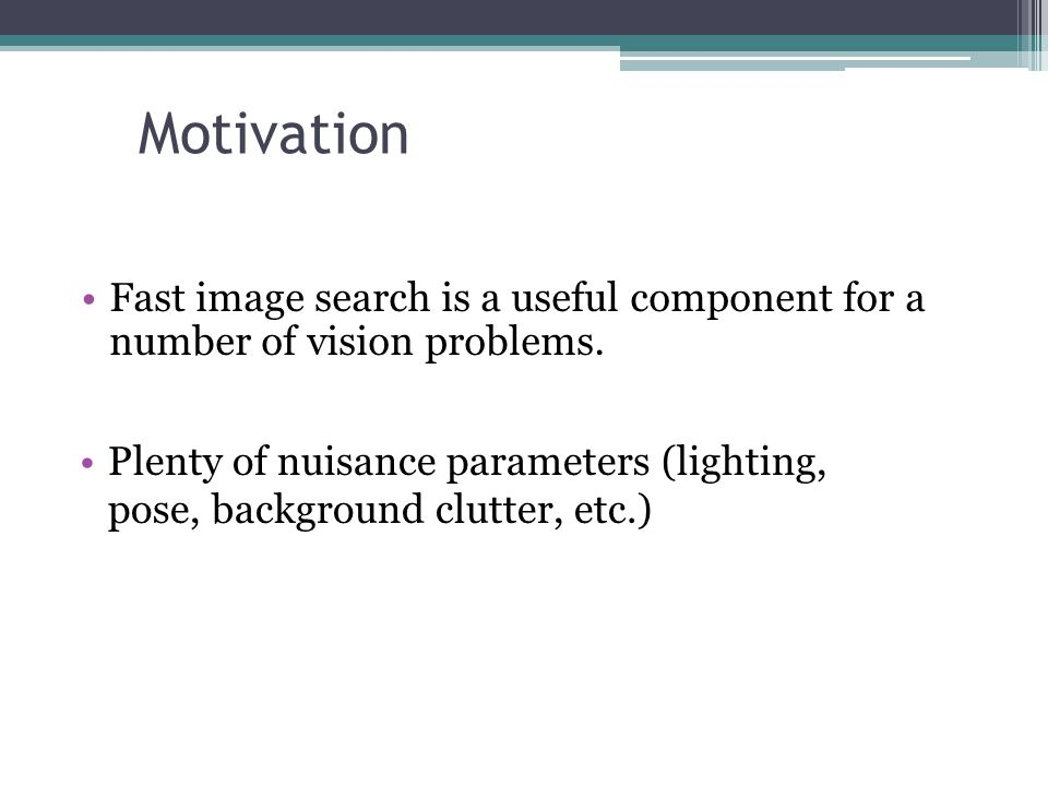Motivation Fast image search is a useful component for a number of vision problems. Plenty of nuisance parameters (lighting, pose, background clutter,
