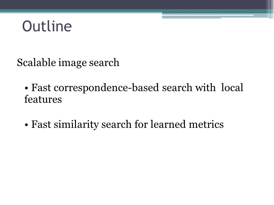 Outline Scalable image search Fast correspondence-based search with local features Fast similarity search for learned metrics