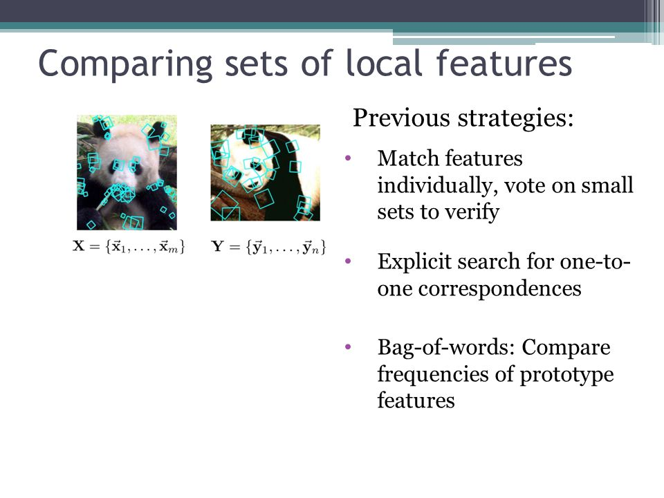 Comparing sets of local features Previous strategies: Match features individually, vote on small sets to verify Explicit search for one-to- one corres