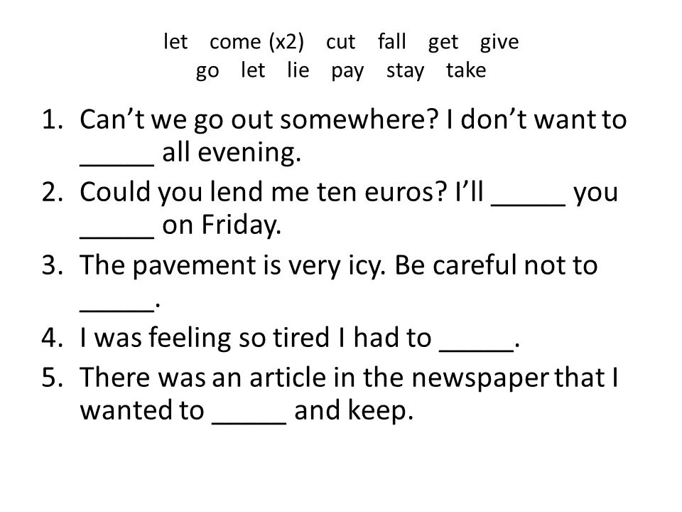 let come (x2) cut fall get give go let lie pay stay take 1.Can't we go out somewhere? I don't want to _____ all evening. 2.Could you lend me ten euros