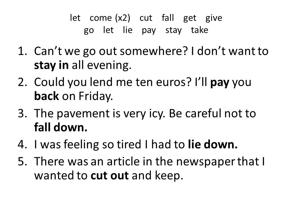 let come (x2) cut fall get give go let lie pay stay take 1.Can't we go out somewhere? I don't want to stay in all evening. 2.Could you lend me ten eur