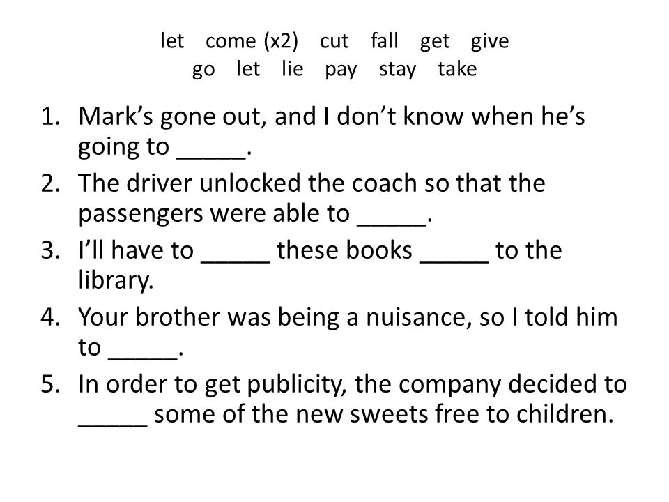 let come (x2) cut fall get give go let lie pay stay take 1.Mark's gone out, and I don't know when he's going to _____. 2.The driver unlocked the coach