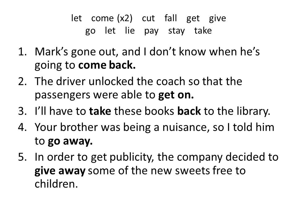 let come (x2) cut fall get give go let lie pay stay take 1.Mark's gone out, and I don't know when he's going to come back. 2.The driver unlocked the c