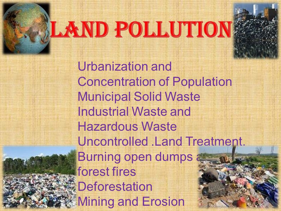Urbanization and Concentration of Population Municipal Solid Waste Industrial Waste and Hazardous Waste Uncontrolled.Land Treatment. Burning open dump