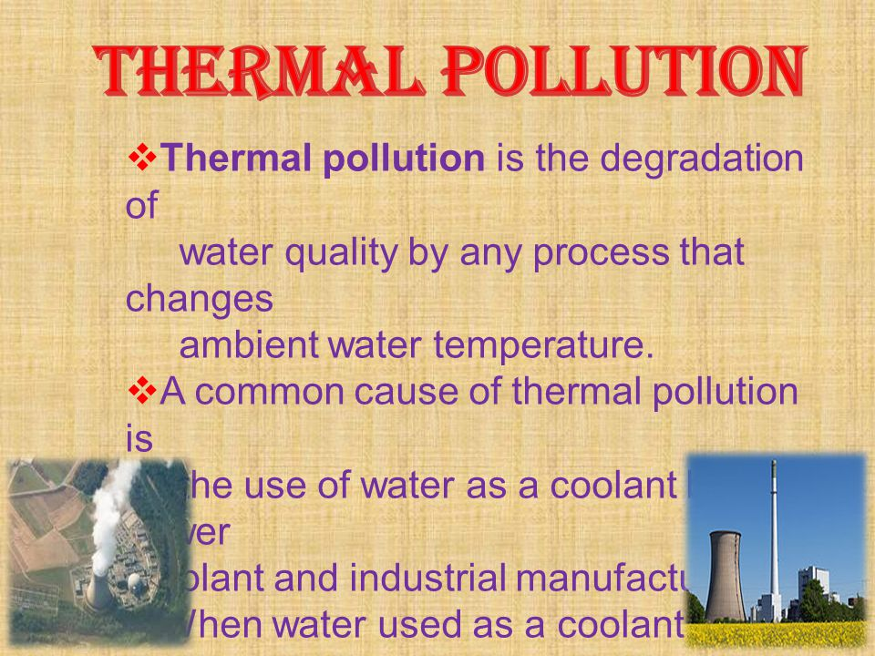  Thermal pollution is the degradation of water quality by any process that changes ambient water temperature.  A common cause of thermal pollution i