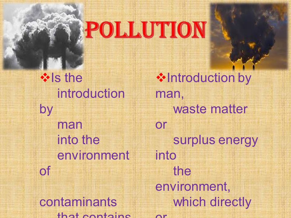 IIs the introduction by man into the environment of contaminants that contains harmful substances IIntroduction by man, waste matter or surplus en