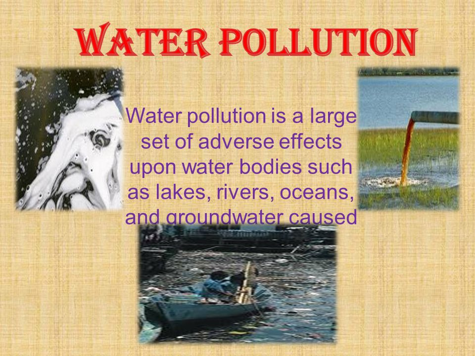 Water pollution is a large set of adverse effects upon water bodies such as lakes, rivers, oceans, and groundwater caused by human activities.