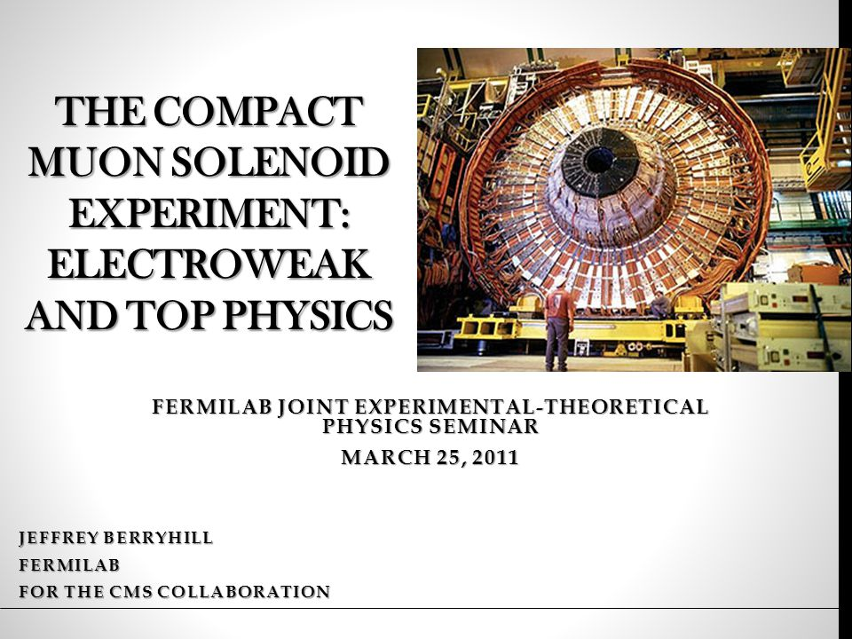THE COMPACT MUON SOLENOID EXPERIMENT: ELECTROWEAK AND TOP PHYSICS JEFFREY BERRYHILL FERMILAB FOR THE CMS COLLABORATION FERMILAB JOINT EXPERIMENTAL-THEORETICAL PHYSICS SEMINAR MARCH 25, 2011
